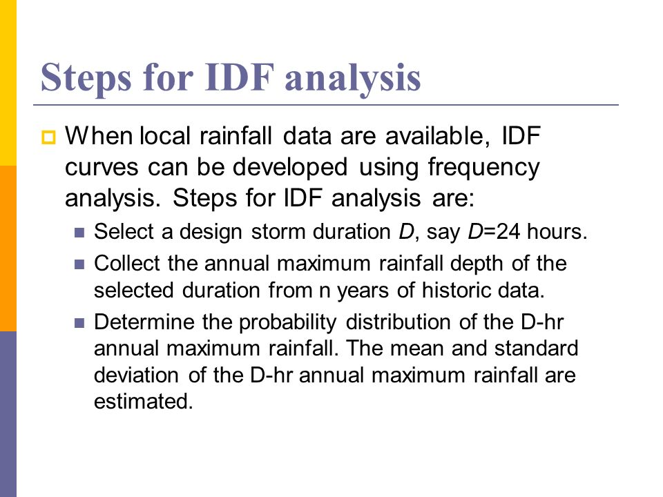 Steps for IDF analysis When local rainfall data are available, IDF curves can be developed using frequency analysis. Steps for IDF analysis are: