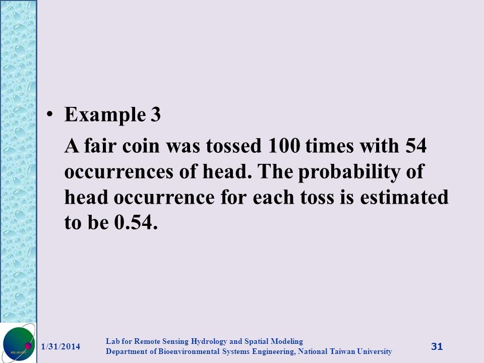 Example 3 A fair coin was tossed 100 times with 54 occurrences of head. The probability of head occurrence for each toss is estimated to be 0.54.