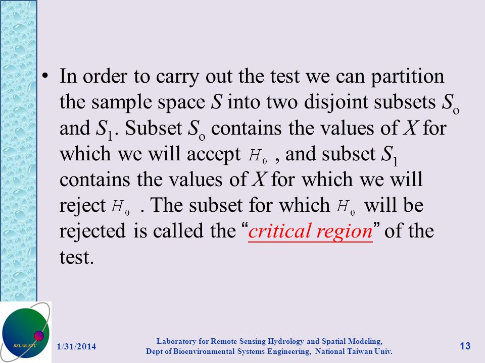 In order to carry out the test we can partition the sample space S into two disjoint subsets So and S1. Subset So contains the values of X for which we will accept , and subset S1 contains the values of X for which we will reject . The subset for which will be rejected is called the critical region of the test.