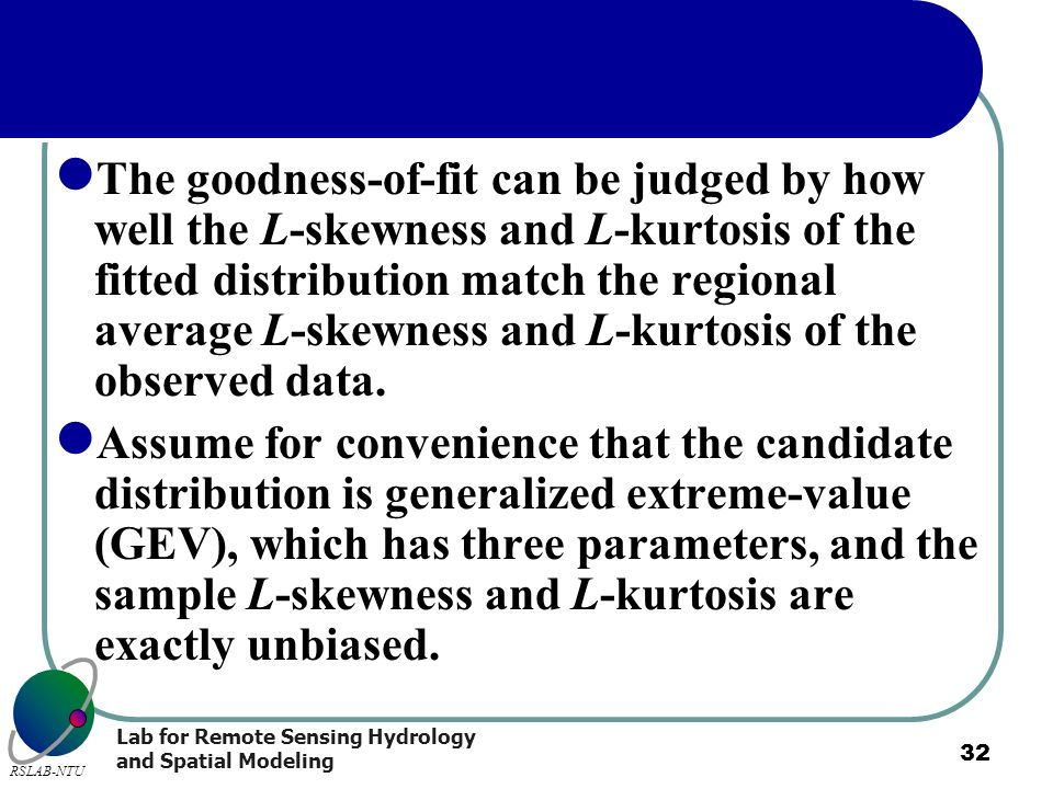 The goodness-of-fit can be judged by how well the L-skewness and L-kurtosis of the fitted distribution match the regional average L-skewness and L-kurtosis of the observed data.