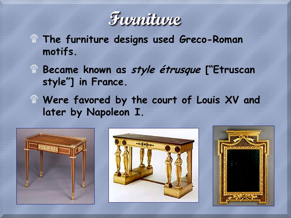 Furniture The furniture designs used Greco-Roman motifs.