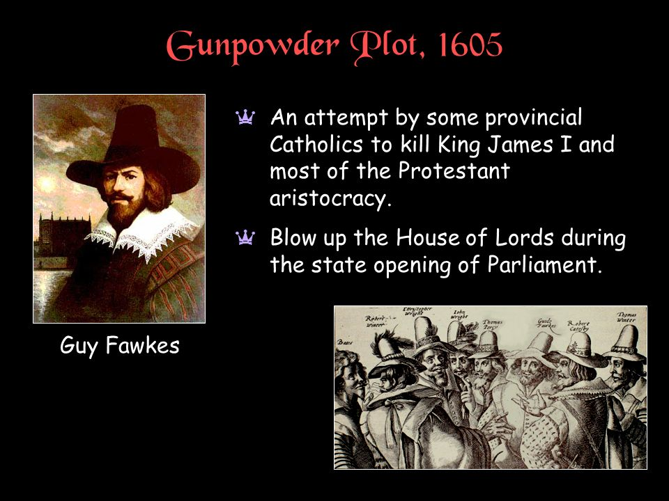 Gunpowder Plot, 1605 An attempt by some provincial Catholics to kill King James I and most of the Protestant aristocracy.