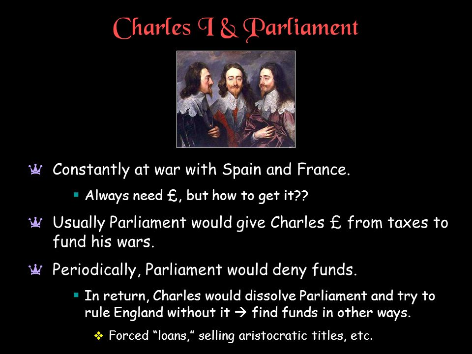 Charles I & Parliament Constantly at war with Spain and France.