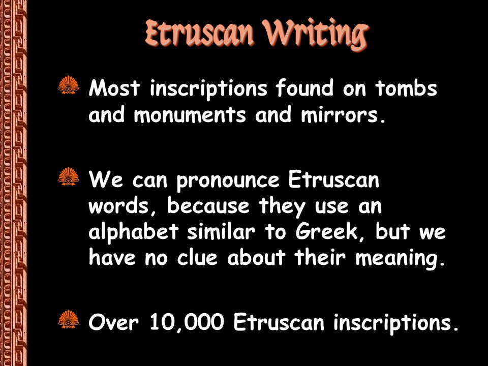 Etruscan Writing Most inscriptions found on tombs and monuments and mirrors.