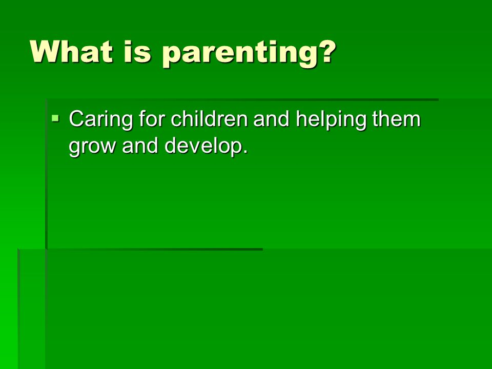 What is parenting Caring for children and helping them grow and develop.