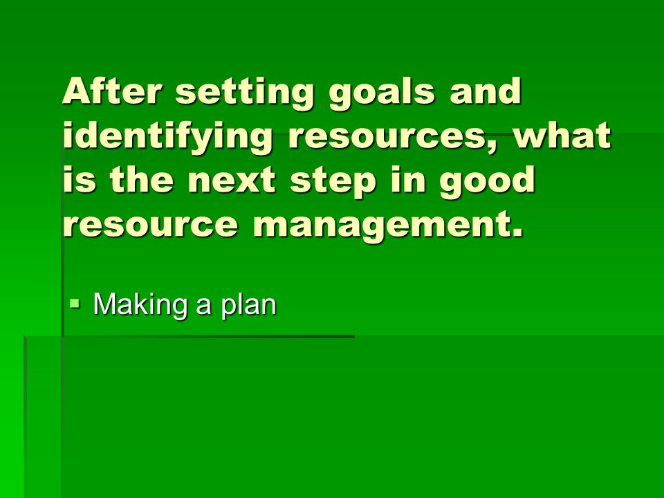 After setting goals and identifying resources, what is the next step in good resource management.