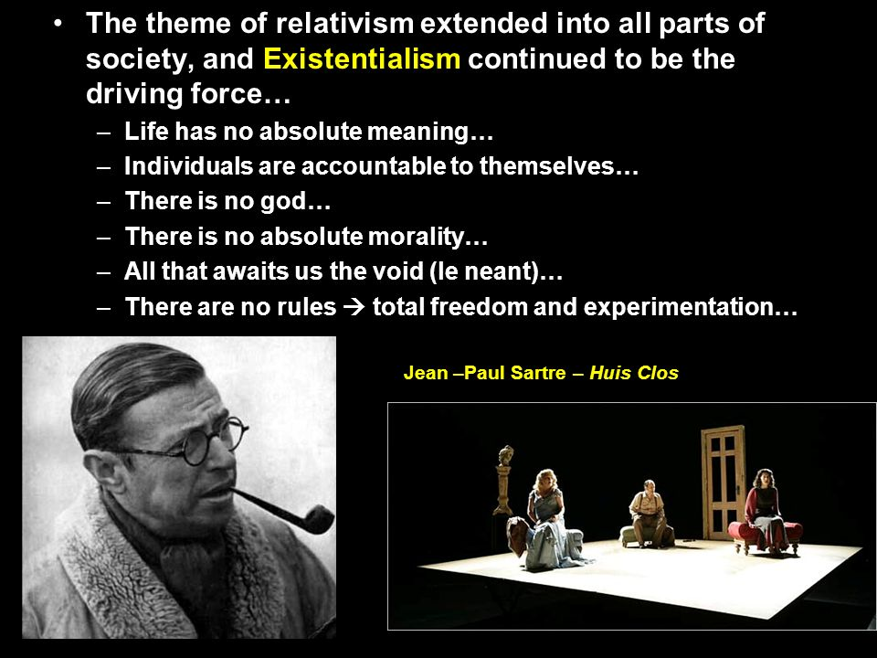 The theme of relativism extended into all parts of society, and Existentialism continued to be the driving force…