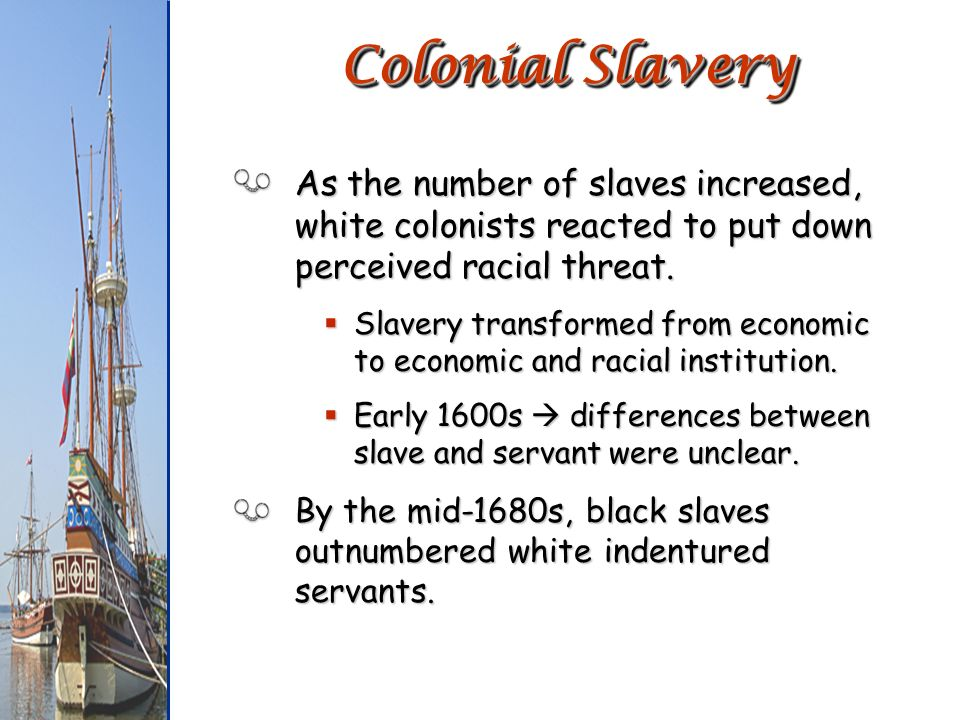 Colonial Slavery As the number of slaves increased, white colonists reacted to put down perceived racial threat.