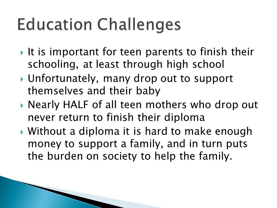 Education Challenges It is important for teen parents to finish their schooling, at least through high school.