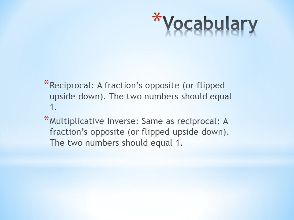 Vocabulary Reciprocal: A fraction's opposite (or flipped upside down). The two numbers should equal 1.