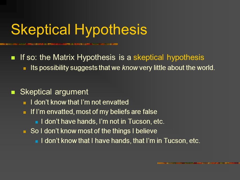 Skeptical Hypothesis If so: the Matrix Hypothesis is a skeptical hypothesis. Its possibility suggests that we know very little about the world.