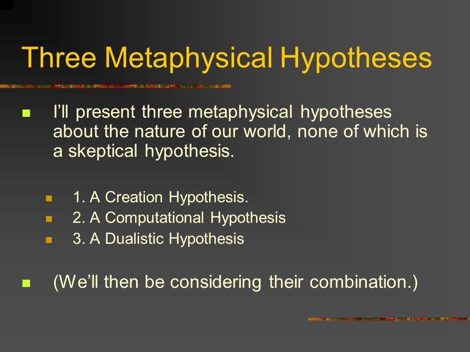 Three Metaphysical Hypotheses