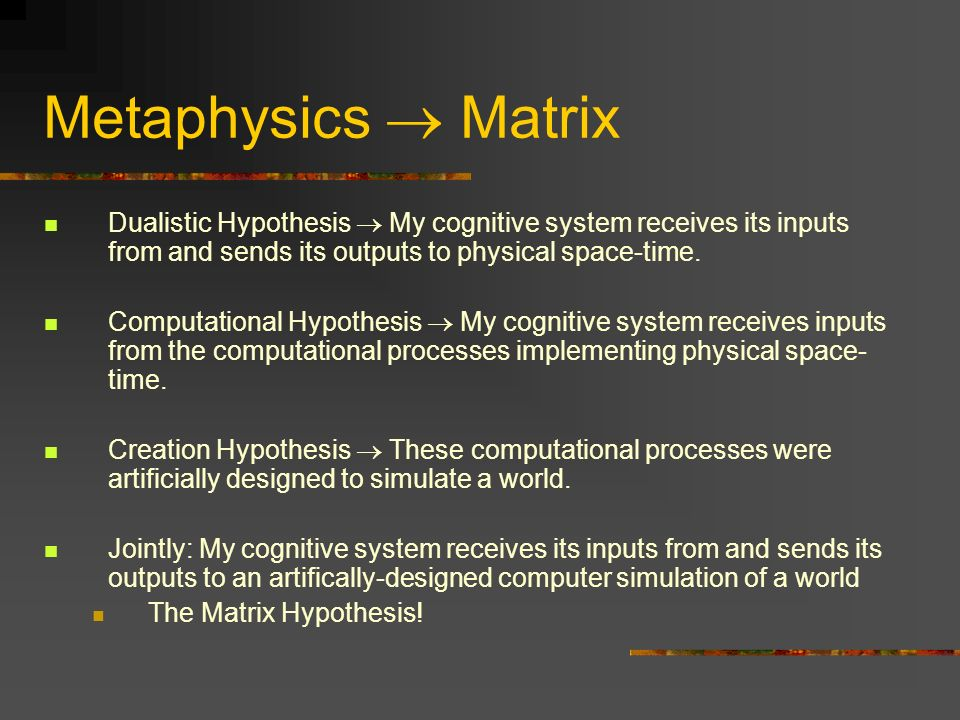 Metaphysics  Matrix Dualistic Hypothesis  My cognitive system receives its inputs from and sends its outputs to physical space-time.