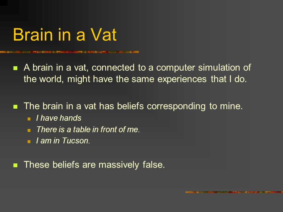 Brain in a Vat A brain in a vat, connected to a computer simulation of the world, might have the same experiences that I do.