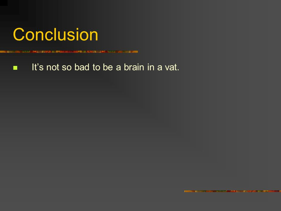Conclusion It's not so bad to be a brain in a vat.