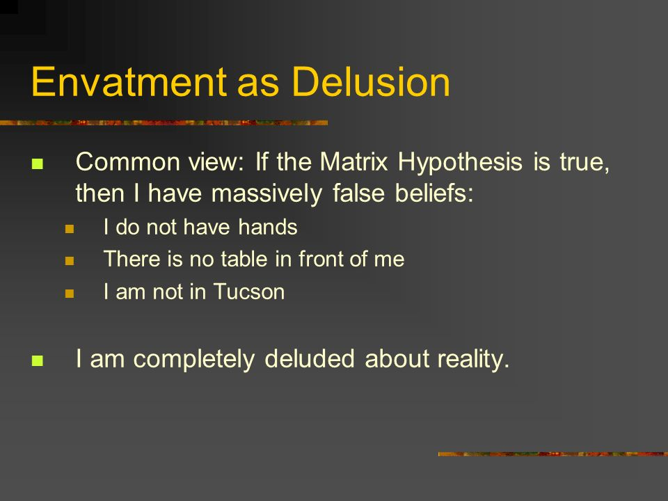Envatment as Delusion Common view: If the Matrix Hypothesis is true, then I have massively false beliefs: