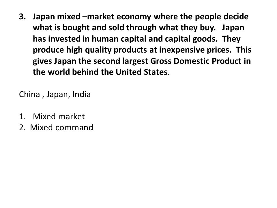 Japan mixed –market economy where the people decide what is bought and sold through what they buy. Japan has invested in human capital and capital goods. They produce high quality products at inexpensive prices. This gives Japan the second largest Gross Domestic Product in the world behind the United States.