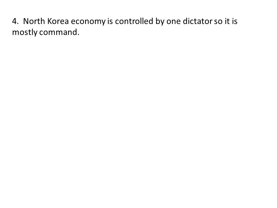 4. North Korea economy is controlled by one dictator so it is mostly command.