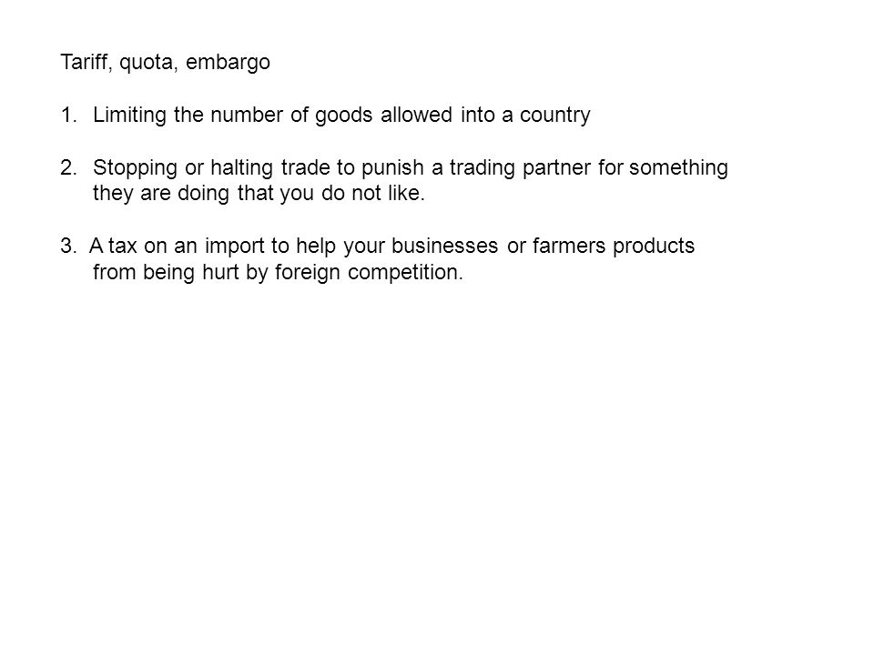 Tariff, quota, embargo Limiting the number of goods allowed into a country.