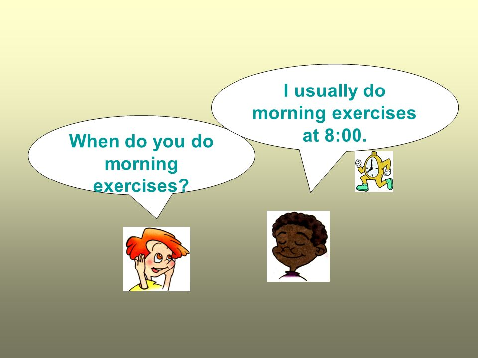I usually do morning exercises at 8:00.