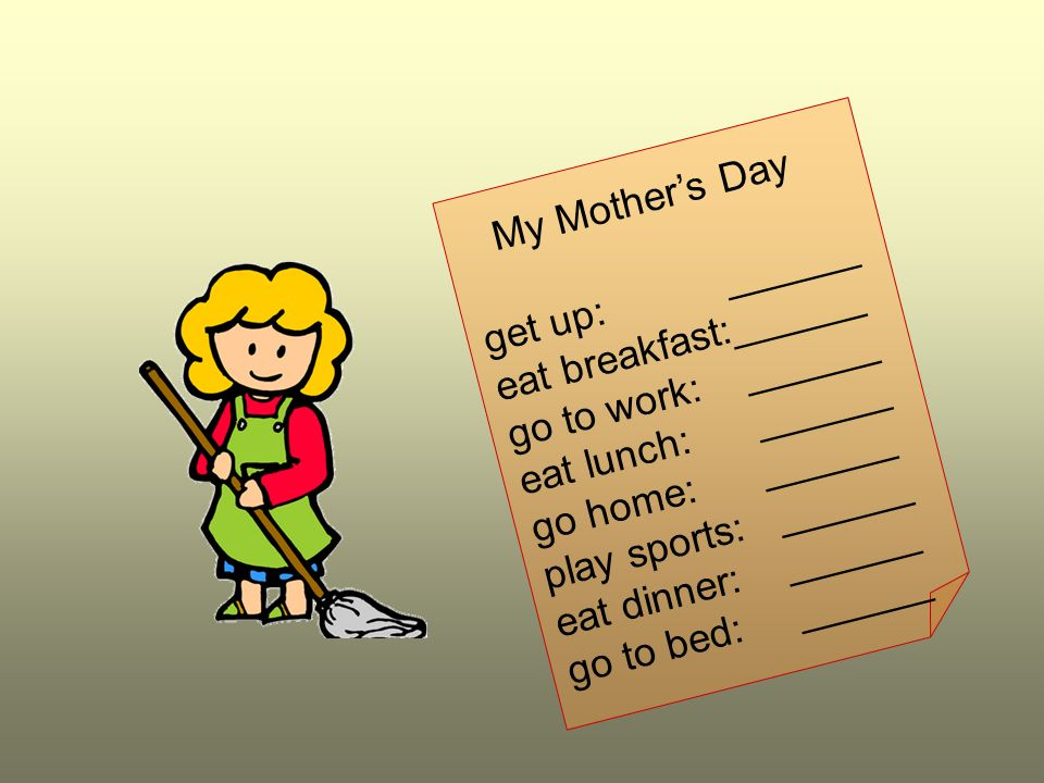 My Mother's Day get up: ______. eat breakfast:______. go to work: ______. eat lunch: ______.