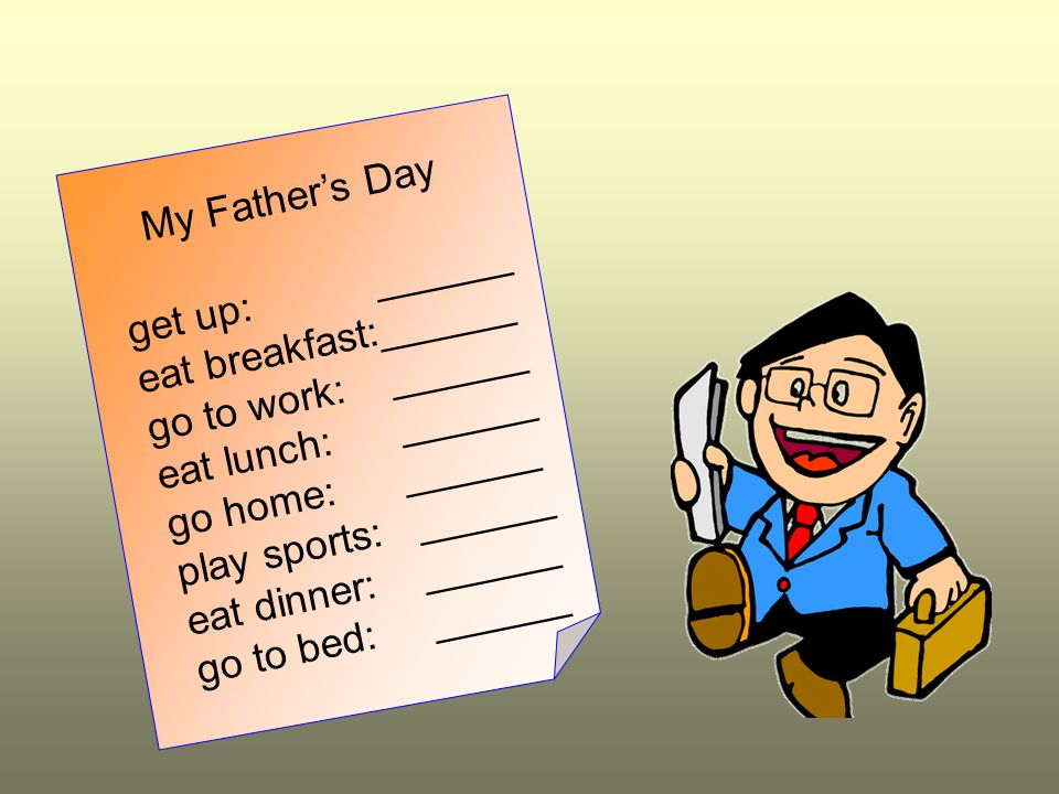 My Father's Day get up: ______. eat breakfast:______. go to work: ______. eat lunch: ______.