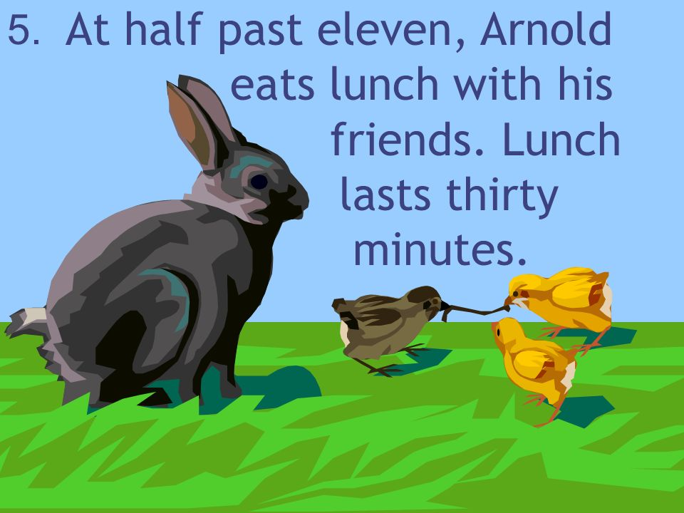 At half past eleven, Arnold. eats lunch with his. friends. Lunch