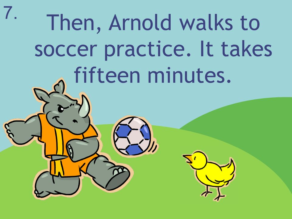 Then, Arnold walks to soccer practice. It takes fifteen minutes.