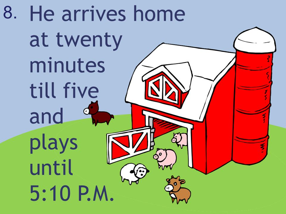 He arrives home at twenty minutes till five and plays until 5:10 P.M.