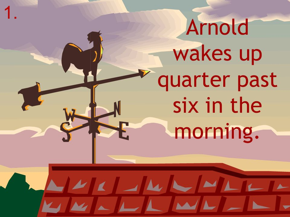 Arnold wakes up quarter past six in the morning.