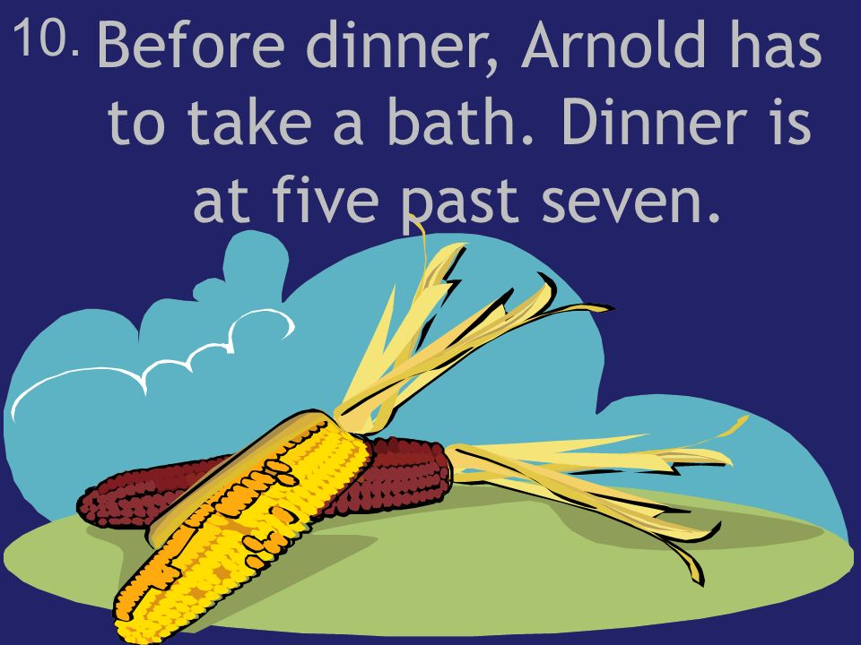 10. Before dinner, Arnold has to take a bath. Dinner is at five past seven.