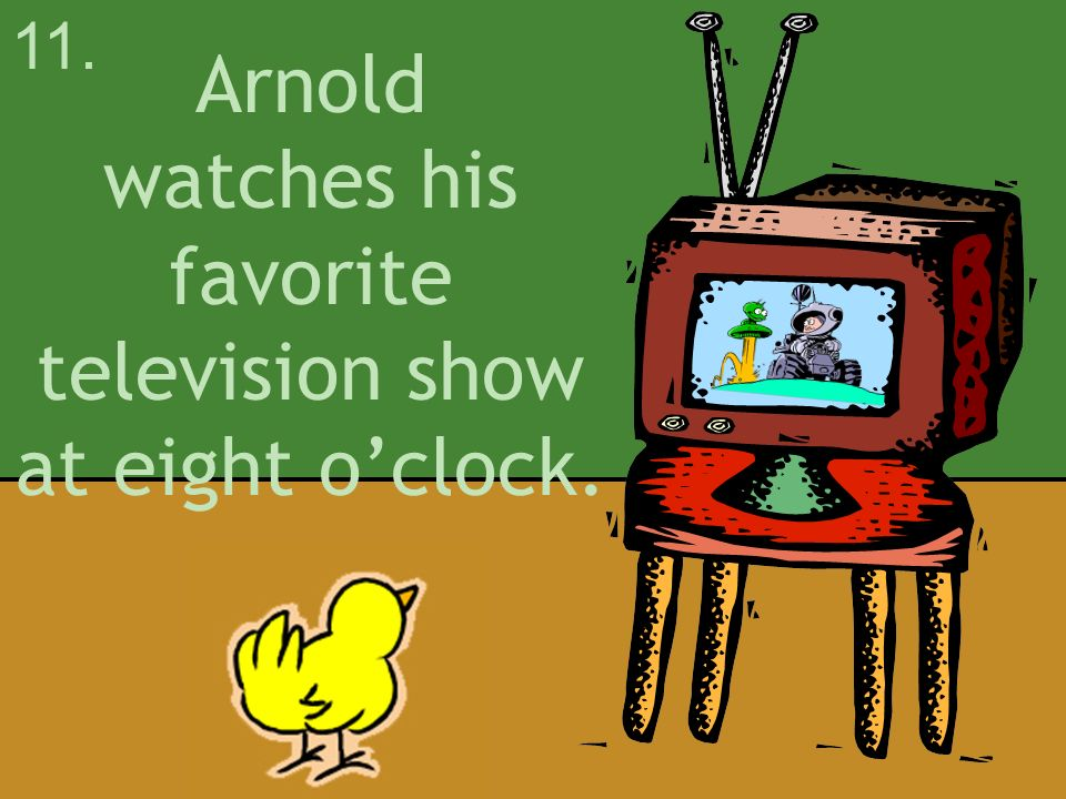 Arnold watches his favorite television show at eight o'clock.