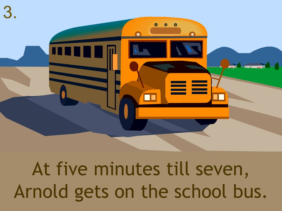 At five minutes till seven, Arnold gets on the school bus.