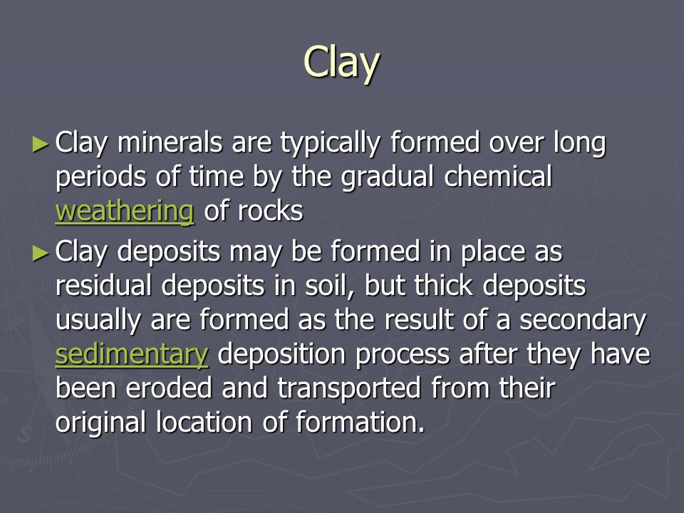 Clay Clay minerals are typically formed over long periods of time by the gradual chemical weathering of rocks.