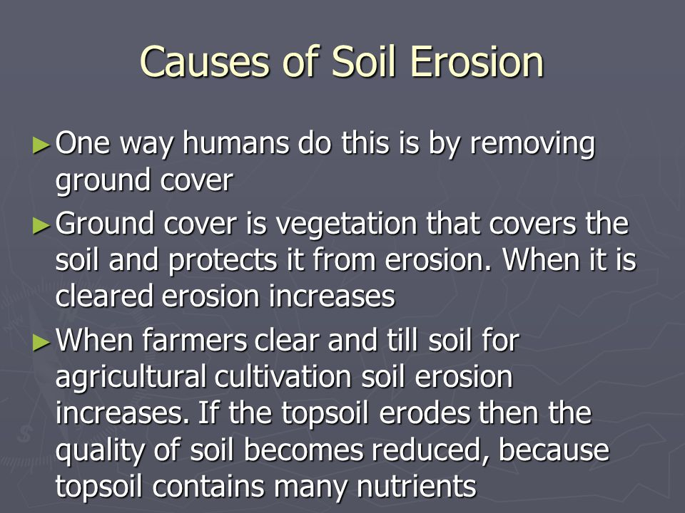 Causes of Soil Erosion One way humans do this is by removing ground cover.