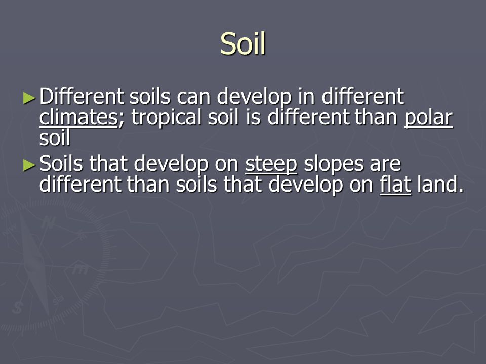 Soil Different soils can develop in different climates; tropical soil is different than polar soil.