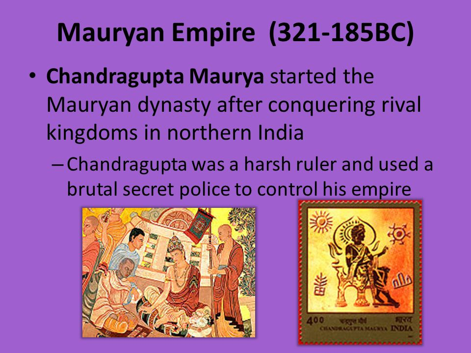 Mauryan Empire ( BC) Chandragupta Maurya started the Mauryan dynasty after conquering rival kingdoms in northern India.