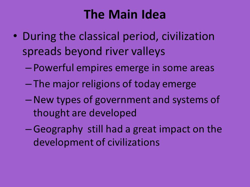 The Main Idea During the classical period, civilization spreads beyond river valleys. Powerful empires emerge in some areas.