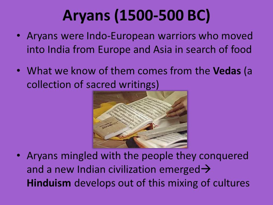 Aryans ( BC) Aryans were Indo-European warriors who moved into India from Europe and Asia in search of food.