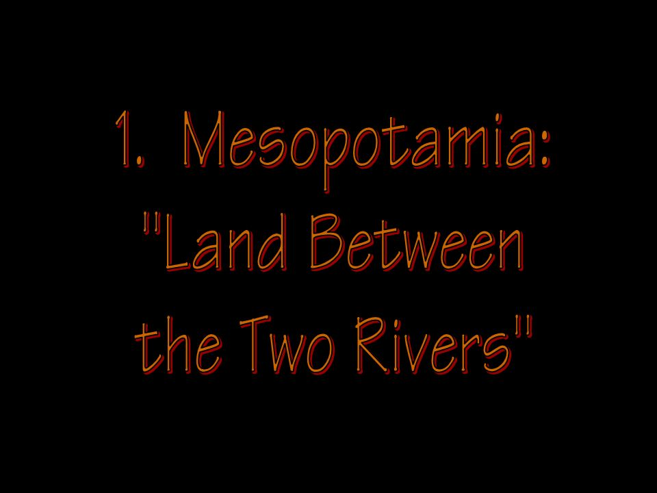1. Mesopotamia: Land Between the Two Rivers