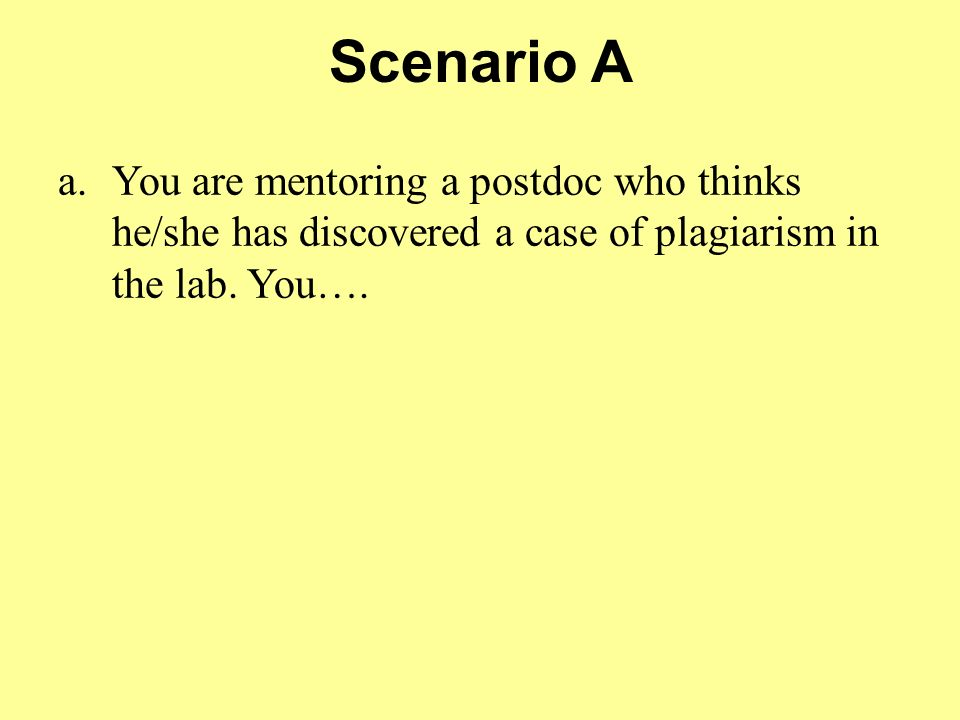 Scenario A You are mentoring a postdoc who thinks he/she has discovered a case of plagiarism in the lab. You….