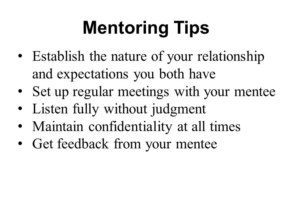 Mentoring Tips Establish the nature of your relationship and expectations you both have. Set up regular meetings with your mentee.