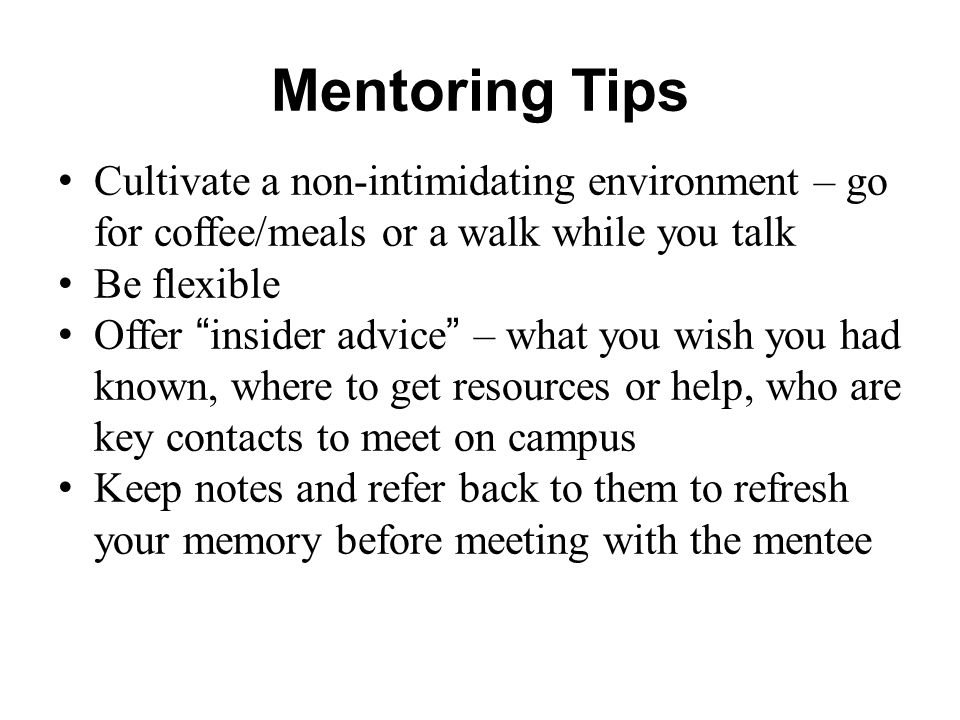 Mentoring Tips Cultivate a non-intimidating environment – go for coffee/meals or a walk while you talk.