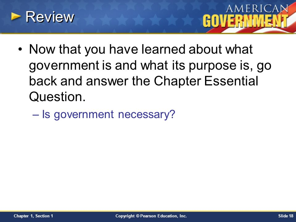 Review Now that you have learned about what government is and what its purpose is, go back and answer the Chapter Essential Question.