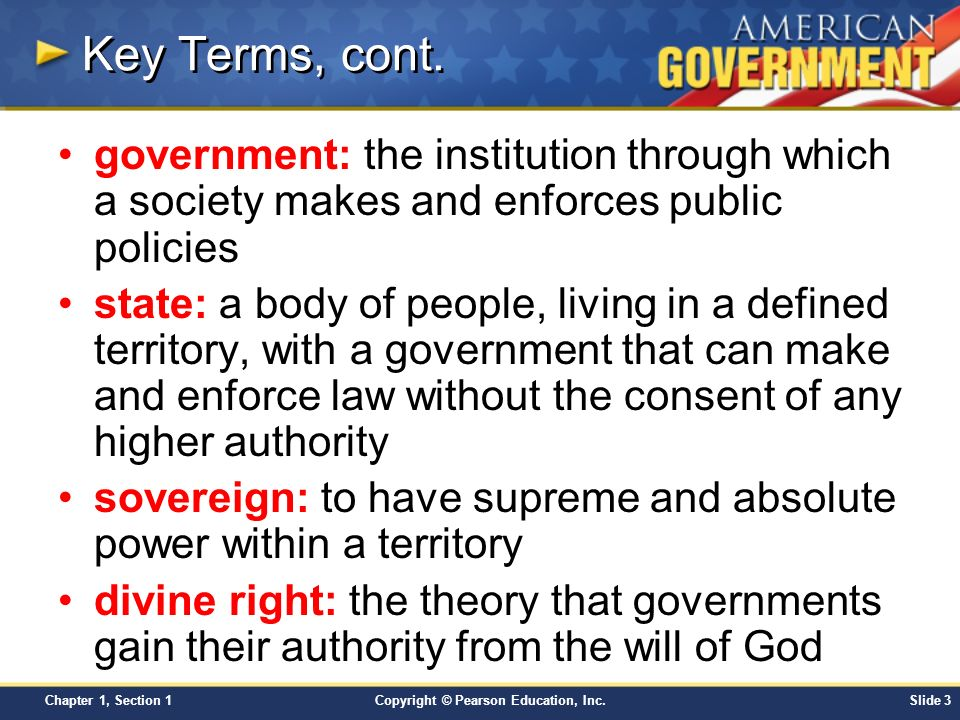 Key Terms, cont. government: the institution through which a society makes and enforces public policies.