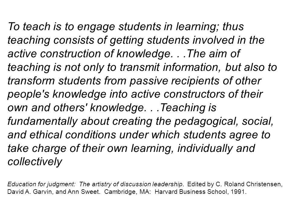 To teach is to engage students in learning; thus teaching consists of getting students involved in the active construction of knowledge. . .The aim of teaching is not only to transmit information, but also to transform students from passive recipients of other people s knowledge into active constructors of their own and others knowledge. . .Teaching is fundamentally about creating the pedagogical, social, and ethical conditions under which students agree to take charge of their own learning, individually and collectively