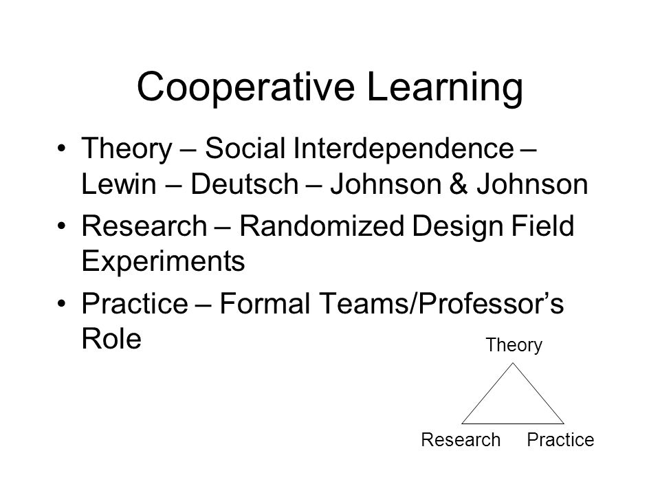 Cooperative Learning Theory – Social Interdependence – Lewin – Deutsch – Johnson & Johnson. Research – Randomized Design Field Experiments.