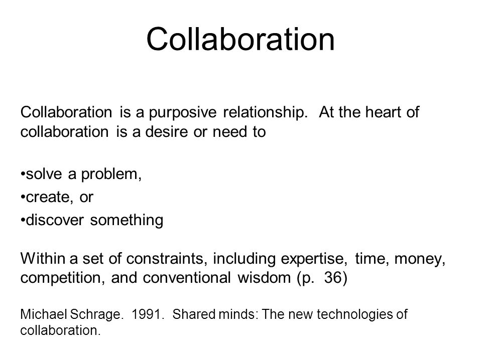 Collaboration Collaboration is a purposive relationship. At the heart of collaboration is a desire or need to.