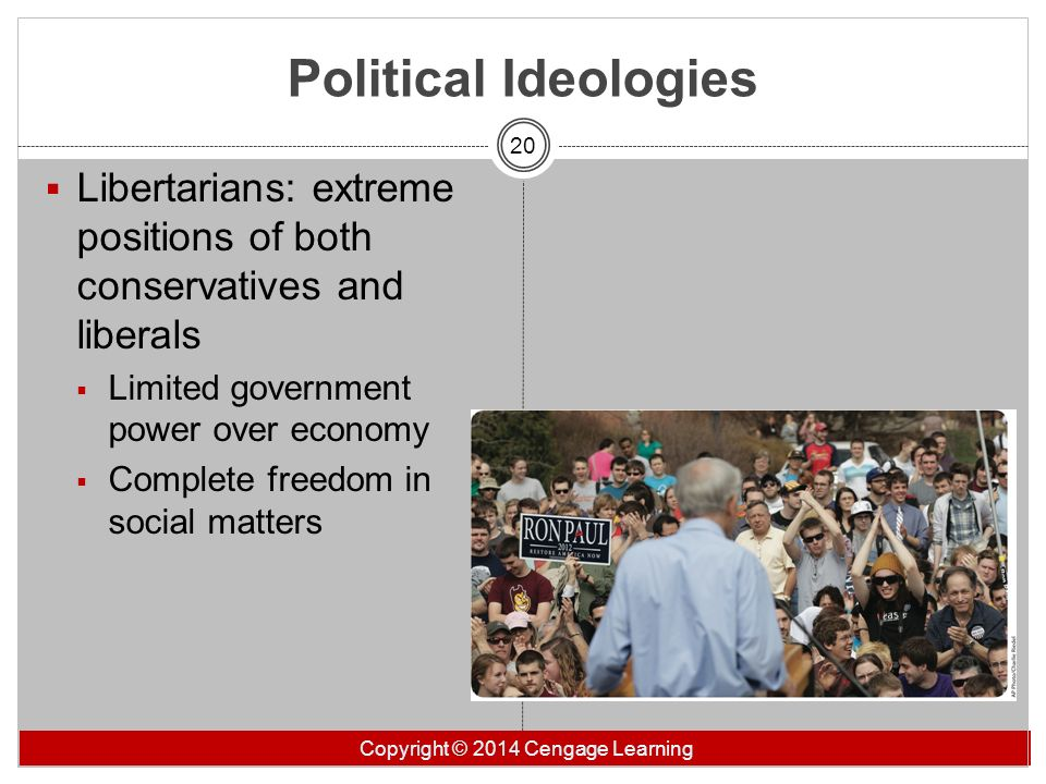 Political Ideologies Libertarians: extreme positions of both conservatives and liberals. Limited government power over economy.