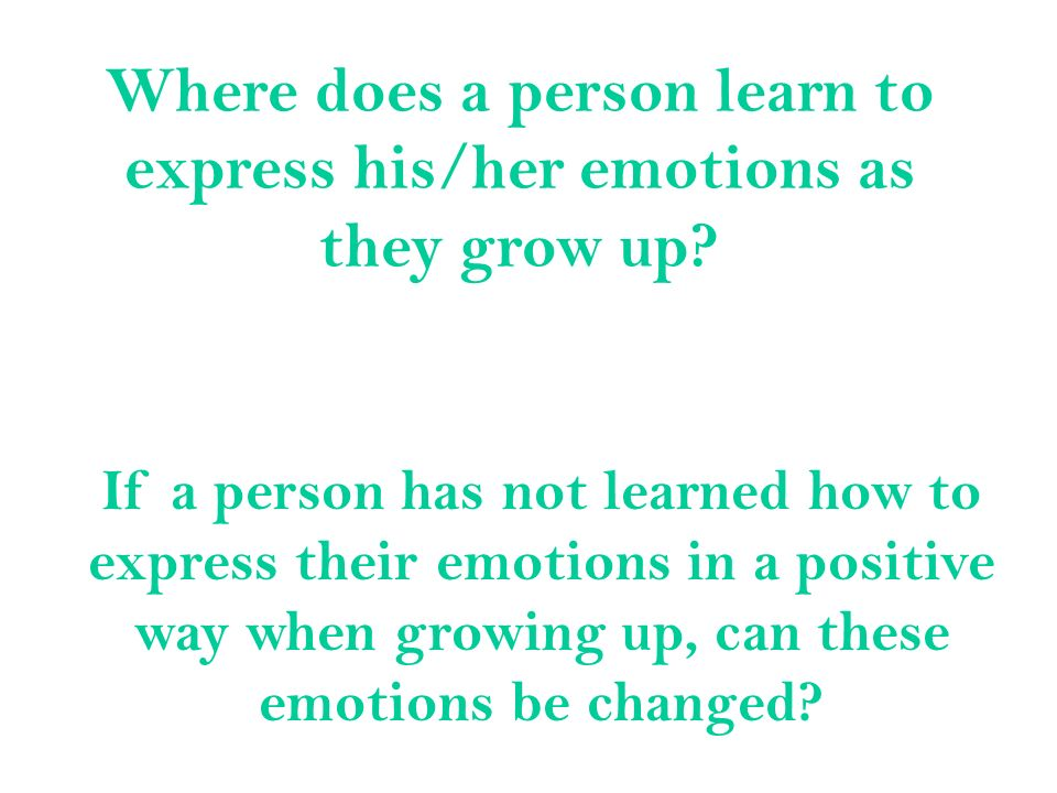 Where does a person learn to express his/her emotions as they grow up